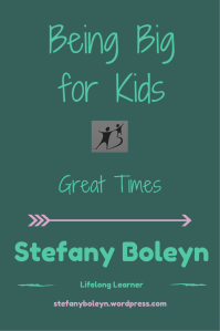 Being Big for Kids: Great Times. Stefany Boleyn. Lifelong Learner. StefanyBoleyn.wordpress.com