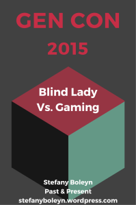 Gen Con 2015. Blind Lady Vs. Gaming. Stefany Boleyn. Past & Present. StefanyBoleyn.wordpress.com.