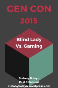 Gen Con 2015. Blind Lady Vs. Gaming. Stefany Boleyn. Past & Present. StefanyBoleyn.wordpress.com.