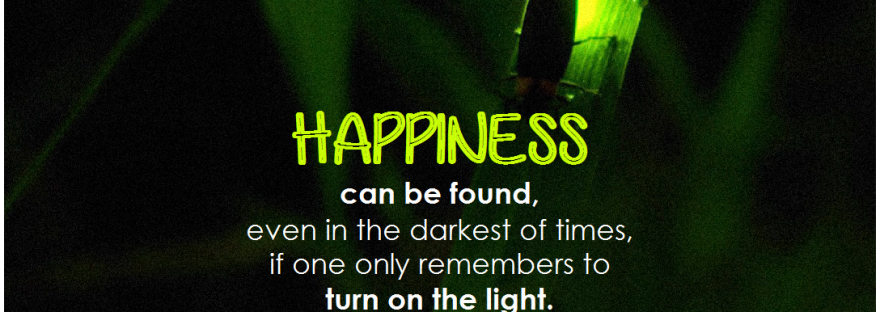 Quote: Happiness can be found, even in the darkest of times, if only one remembers to turn on the light. Albus Dumbledore.